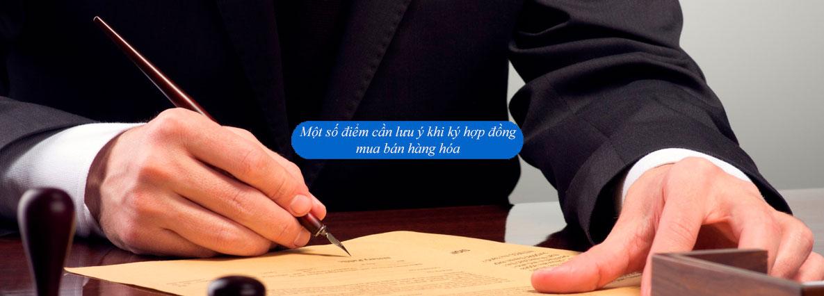 Một số điểm cần lưu ý khi ký hợp đồng mua bán hàng hóa